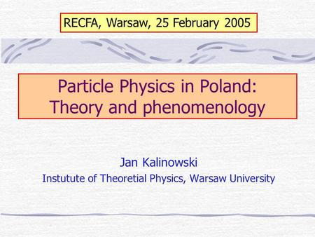 Particle Physics in Poland: Theory and phenomenology Jan Kalinowski Instutute of Theoretial Physics, Warsaw University RECFA, Warsaw, 25 February 2005.