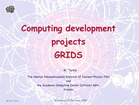 Michal Turala Warszawa, 25 February 2005 1 Computing development projects GRIDS M. Turala The Henryk Niewodniczanski Instytut of Nuclear Physics PAN and.