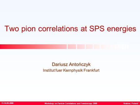 Two pion correlations at SPS energies Dariusz Antończyk Institut fuer Kernphysik Frankfurt 11-14.09.2008 Workshop on Particle Correlations and Femtoscopy.