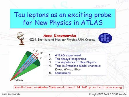 Anna Kaczmarska Przegląd IFJ PAN, 6.02.09 Kraków Tau leptons as an exciting probe for New Physics in ATLAS Anna Kaczmarska NZ14, Institute of Nuclear Physics.