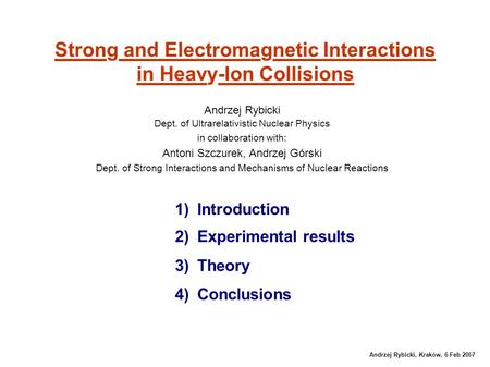 Andrzej Rybicki, Kraków, 6 Feb 2007 Strong and Electromagnetic Interactions in Heavy-Ion Collisions Andrzej Rybicki Dept. of Ultrarelativistic Nuclear.