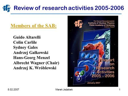 5.02.2007Marek Jeżabek1 Review of research activities 2005-2006 Members of the SAB: Guido Altarelli Colin Carlile Sydney Gales Andrzej Gałkowski Hans-Georg.