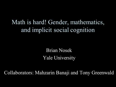 Math is hard! Gender, mathematics, and implicit social cognition Brian Nosek Yale University Collaborators: Mahzarin Banaji and Tony Greenwald.