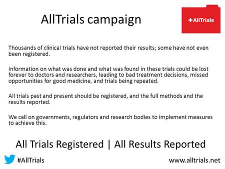 AllTrials campaign Thousands of clinical trials have not reported their results; some have not even been registered. Information on what was done and what.