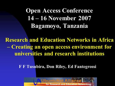 Open Access Conference 14 – 16 November 2007 Bagamoyo, Tanzania Research and Education Networks in Africa – Creating an open access environment for universities.