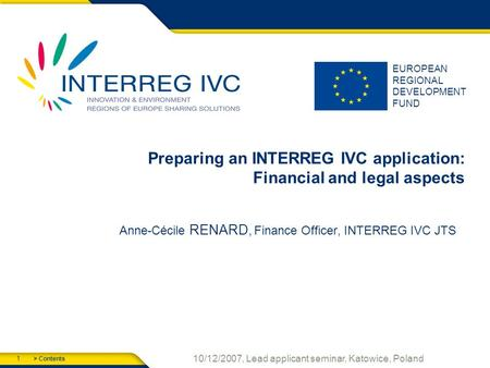 > Contents 1 10/12/2007, Lead applicant seminar, Katowice, Poland EUROPEAN REGIONAL DEVELOPMENT FUND Preparing an INTERREG IVC application: Financial and.