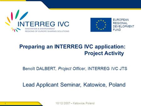 1 10/12/ 2007 – Katowice, Poland EUROPEAN REGIONAL DEVELOPMENT FUND Preparing an INTERREG IVC application: Project Activity Benoît DALBERT, Project Officer,