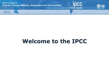 Welcome to the IPCC. Outline What is the IPCC? – Purpose – Organization About the SREX About the AR5 Key aspects of the IPCCs work Significance of the.