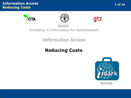 1 of 14 Information Access Reducing Costs © FAO 2005 IMARK Investing in Information for Development Information Access Reducing Costs.