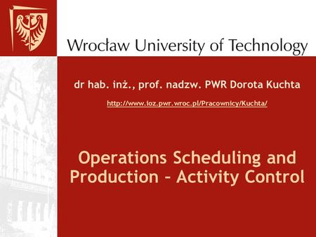 Dr hab. inż., prof. nadzw. PWR Dorota Kuchta   Operations Scheduling.