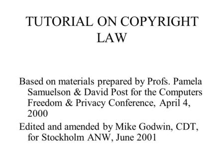 TUTORIAL ON COPYRIGHT LAW Based on materials prepared by Profs. Pamela Samuelson & David Post for the Computers Freedom & Privacy Conference, April 4,