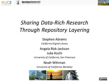 Sharing Data-Rich Research Through Repository Layering Stephen Abrams California Digital Library Angela Rizk-Jackson Julia Kochi University of California,