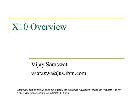 X10 Overview Vijay Saraswat This work has been supported in part by the Defense Advanced Research Projects Agency (DARPA) under contract.