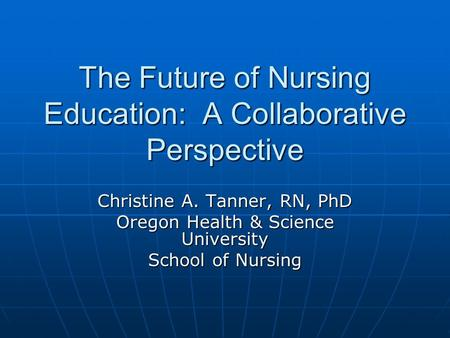 The Future of Nursing Education: A Collaborative Perspective Christine A. Tanner, RN, PhD Oregon Health & Science University School of Nursing.