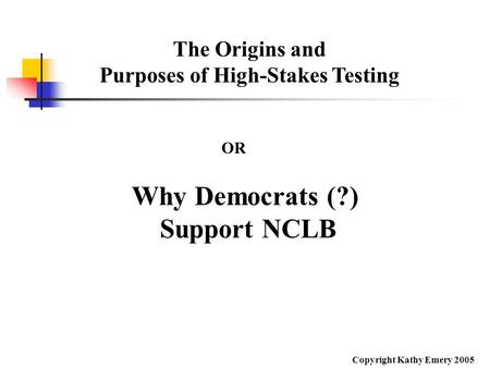 The Origins and Purposes of High-Stakes Testing Why Democrats (?) Support NCLB OR Copyright Kathy Emery 2005.