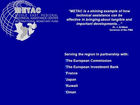 Serving the region in partnership with: The European Commission The European Investment Bank France Japan Kuwait Oman METAC is a shining example of how.