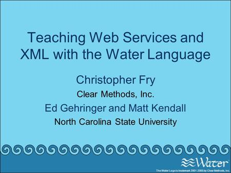 Teaching Web Services and XML with the Water Language Christopher Fry Clear Methods, Inc. Ed Gehringer and Matt Kendall North Carolina State University.