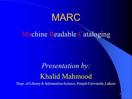 MARC Machine Readable Cataloging Presentation by: Khalid Mahmood