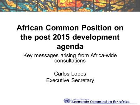 African Common Position on the post 2015 development agenda Key messages arising from Africa-wide consultations Carlos Lopes Executive Secretary.