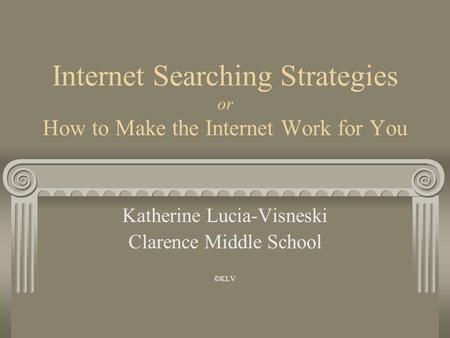 Internet Searching Strategies or How to Make the Internet Work for You Katherine Lucia-Visneski Clarence Middle School ©KLV.