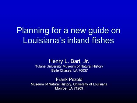 Planning for a new guide on Louisianas inland fishes Henry L. Bart, Jr. Tulane University Museum of Natural History Belle Chasse, LA 70037 Frank Pezold.