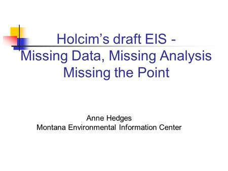 Holcims draft EIS - Missing Data, Missing Analysis Missing the Point Anne Hedges Montana Environmental Information Center.