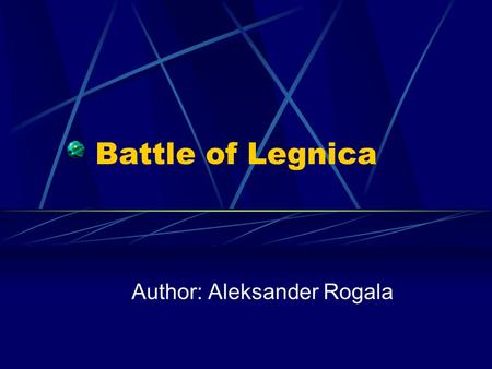 Battle of Legnica Author: Aleksander Rogala. 13 february 1241 year there was the first battle between polish and Turks under a Big Tursk. That is mayor.