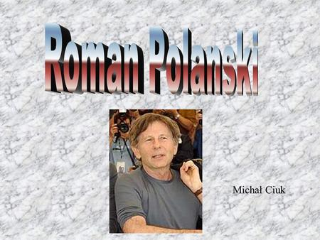 Michał Ciuk. Roman Polanski is one of the best polish film Directores. He made lots of films,for example.