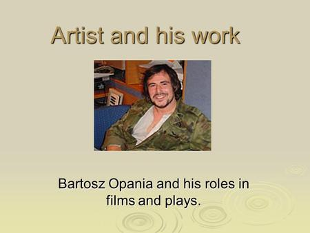 Artist and his work Bartosz Opania and his roles in films and plays.
