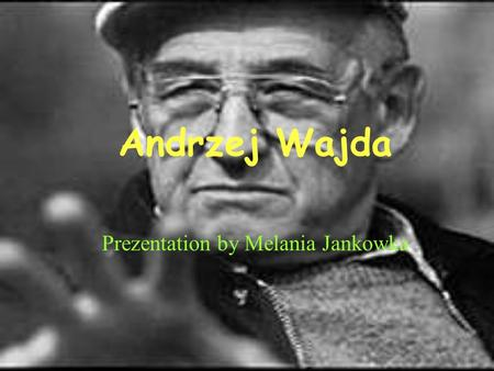 Andrzej Wajda Prezentation by Melania Jankowka. Childhood He was born in 6 march 1926. He grew up in Sułwałki and then in Radom with parents.