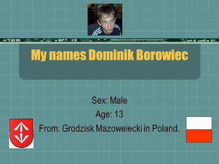 My names Dominik Borowiec Sex: Male Age: 13 From: Grodzisk Mazoweiecki in Poland.