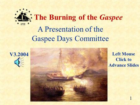 1 The Burning of the Gaspee A Presentation of the Gaspee Days Committee Left Mouse Click to Advance Slides V3.2004.