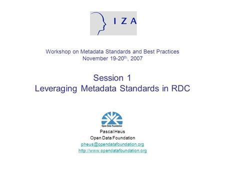 Workshop on Metadata Standards and Best Practices November 19-20 th, 2007 Session 1 Leveraging Metadata Standards in RDC Pascal Heus Open Data Foundation.
