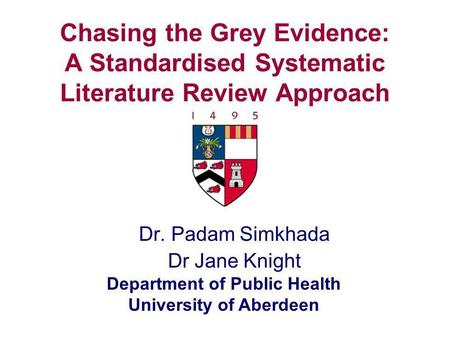 Department of Public Health University of Aberdeen Chasing the Grey Evidence: A Standardised Systematic Literature Review Approach Dr. Padam Simkhada Dr.