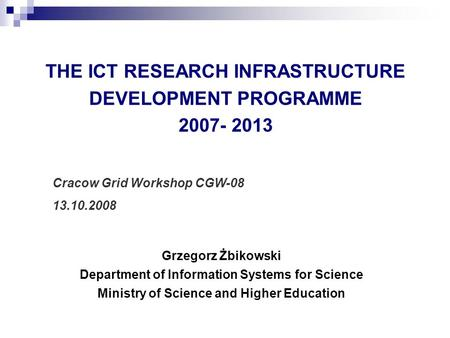THE ICT RESEARCH INFRASTRUCTURE DEVELOPMENT PROGRAMME 2007- 2013 Grzegorz Żbikowski Department of Information Systems for Science Ministry of Science and.