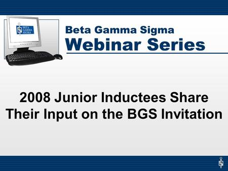 Beta Gamma Sigma Webinar Series 2008 Junior Inductees Share Their Input on the BGS Invitation.
