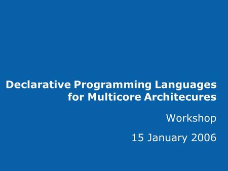 Declarative Programming Languages for Multicore Architecures Workshop 15 January 2006.