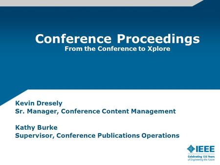 Conference Proceedings From the Conference to Xplore Kevin Dresely Sr. Manager, Conference Content Management Kathy Burke Supervisor, Conference Publications.