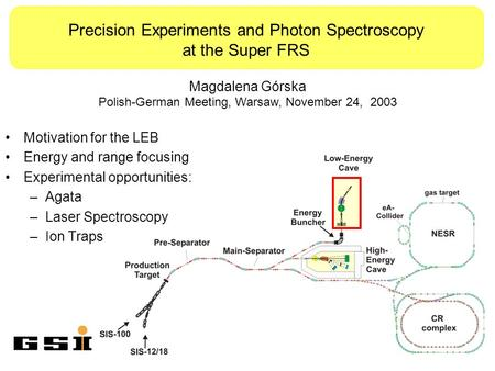 Precision Experiments and Photon Spectroscopy at the Super FRS Motivation for the LEB Energy and range focusing Experimental opportunities: –Agata –Laser.