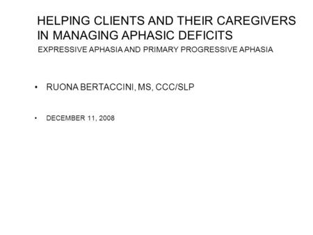 RUONA BERTACCINI, MS, CCC/SLP DECEMBER 11, 2008 HELPING CLIENTS AND THEIR CAREGIVERS IN MANAGING APHASIC DEFICITS EXPRESSIVE APHASIA AND PRIMARY PROGRESSIVE.