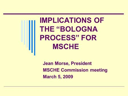 IMPLICATIONS OF THE BOLOGNA PROCESS FOR MSCHE Jean Morse, President MSCHE Commission meeting March 5, 2009.