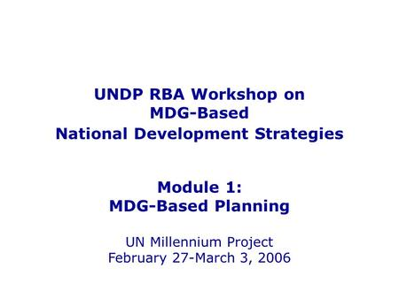 UNDP RBA Workshop on MDG-Based National Development Strategies Module 1: MDG-Based Planning UN Millennium Project February 27-March 3, 2006.