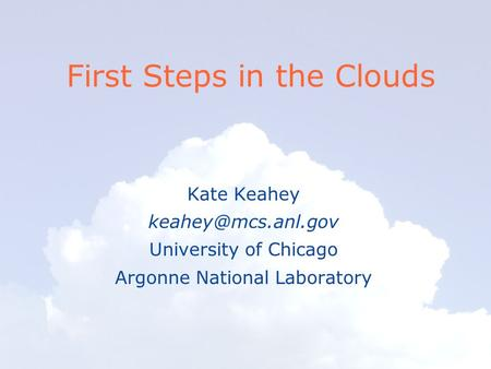 First Steps in the Clouds Kate Keahey University of Chicago Argonne National Laboratory.