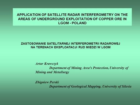 APPLICATION OF SATELLITE RADAR INTERFEROMETRY ON THE AREAS OF UNDERGROUND EXPLOITATION OF COPPER ORE IN LGOM - POLAND Artur Krawczyk Department of Mining.