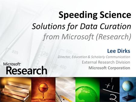 Speeding Science Solutions for Data Curation from Microsoft (Research) Lee Dirks Director, Education & Scholarly Communication External Research Division.