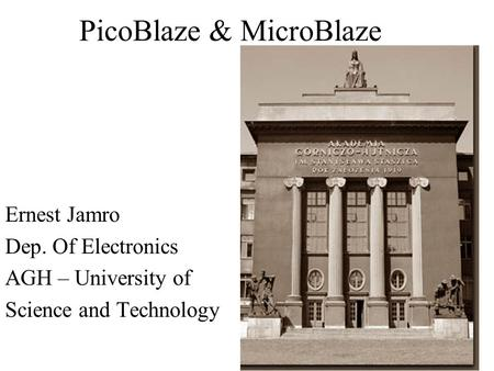 PicoBlaze & MicroBlaze Ernest Jamro Dep. Of Electronics AGH – University of Science and Technology.