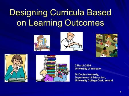 11 Designing Curricula Based on Learning Outcomes 5 March 2009 University of Warsaw Dr Declan Kennedy, Department of Education, University College Cork,