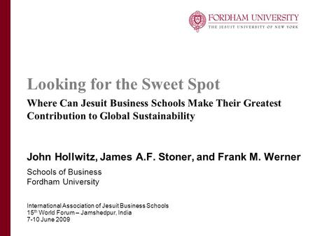 Looking for the Sweet Spot Where Can Jesuit Business Schools Make Their Greatest Contribution to Global Sustainability John Hollwitz, James A.F. Stoner,