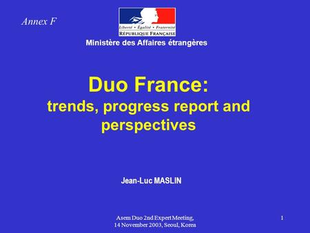 Asem Duo 2nd Expert Meeting, 14 November 2003, Seoul, Korea 1 Duo France: trends, progress report and perspectives Ministère des Affaires étrangères Jean-Luc.
