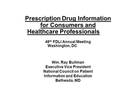Prescription Drug Information for Consumers and Healthcare Professionals 48 th FDLI Annual Meeting Washington, DC Wm. Ray Bullman Executive Vice President.
